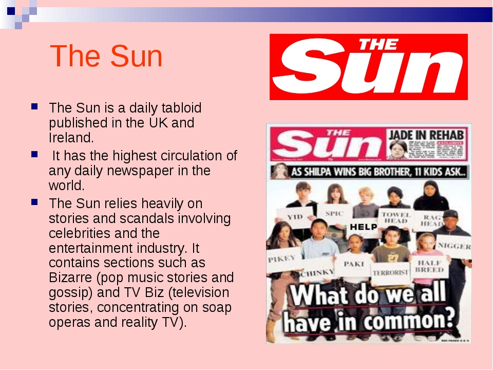 The Sun The Sun is a daily tabloid published in the UK and Ireland. It has th...