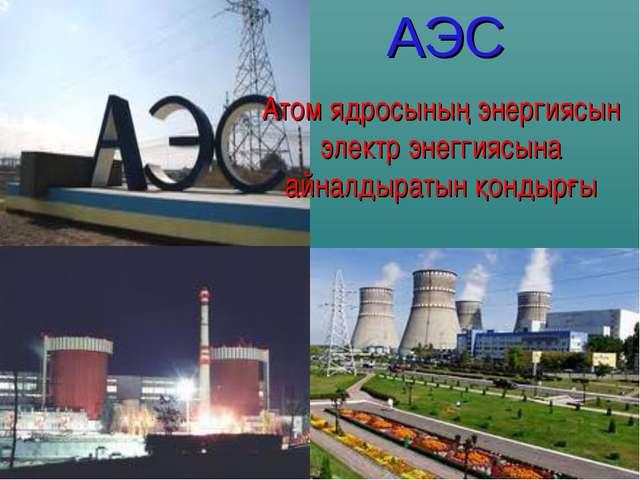 АЭС Атом ядросының энергиясын электр энеггиясына айналдыратын қондырғы