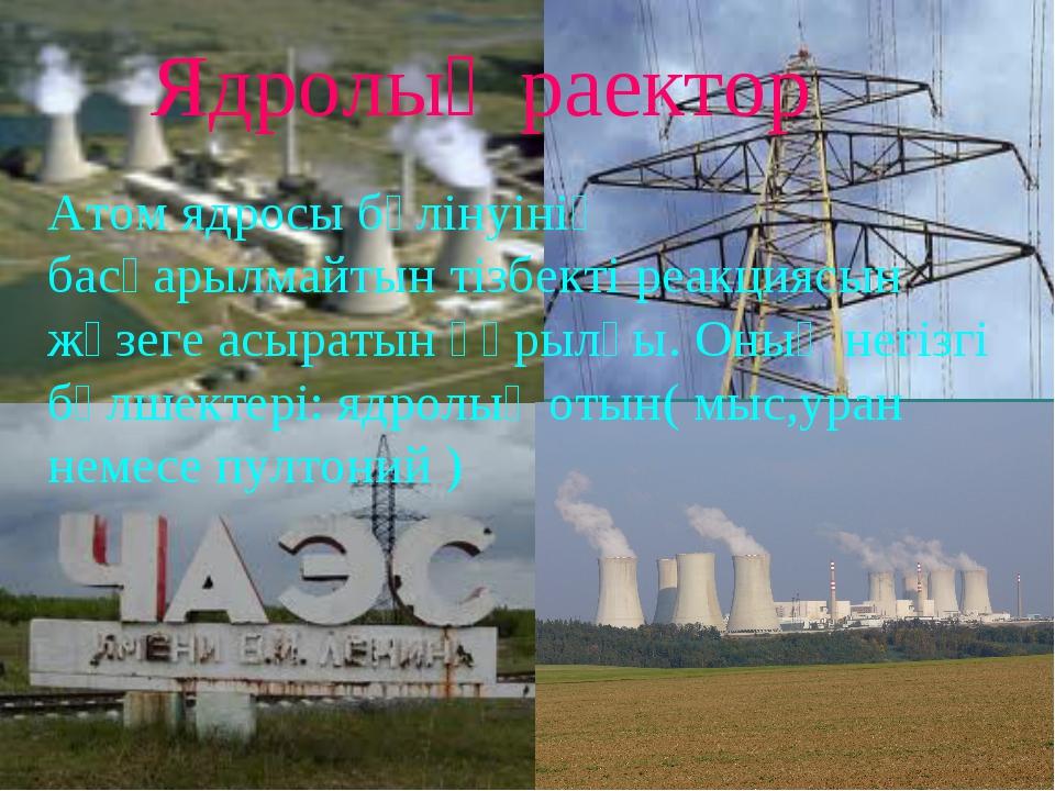 Ядролық раектор Атом ядросы бөлінуінің басқарылмайтын тізбекті реакциясын жүз...