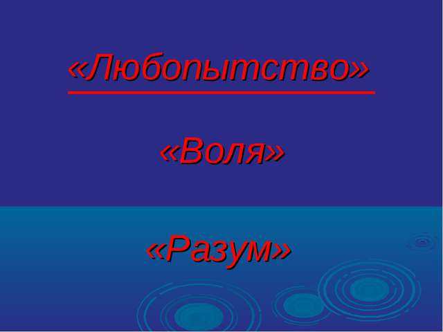 «Любопытство» «Воля» «Разум»