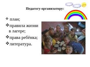 Педагогу-организатору: план; правила жизни в лагере; права ребёнка; литература.