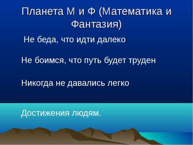 Планета М и Ф (Математика и Фантазия) Не беда, что идти далеко Не боимся, что...