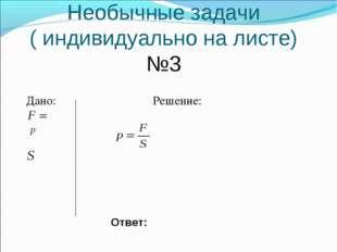 Необычные задачи ( индивидуально на листе) №3 Дано: Решение: Ответ: