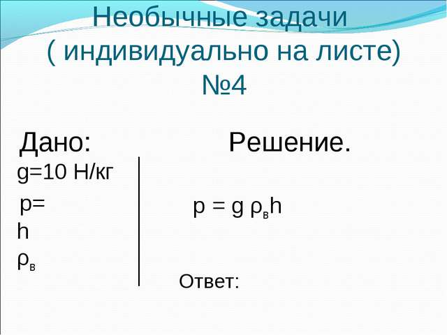 Необычные задачи ( индивидуально на листе) №4 Дано: Решение. g=10 Н/кг p= h ρ...