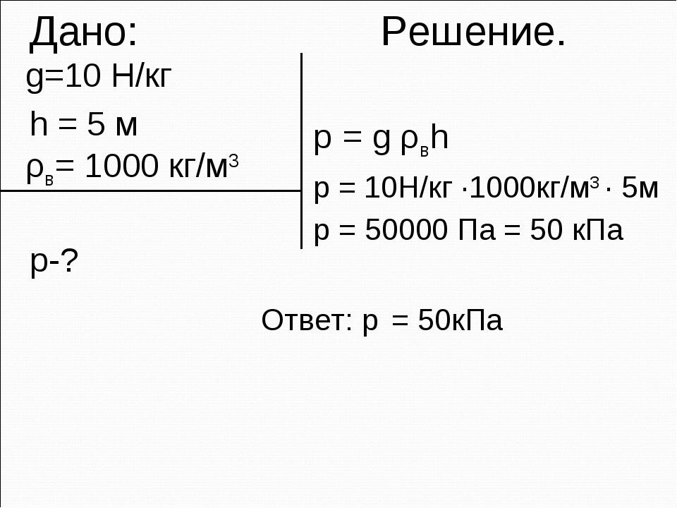 Дано: Решение. g=10 Н/кг h = 5 м ρв= 1000 кг/м3 p-? p = g ρвh p = 10H/кг ·10...