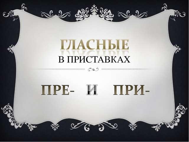 В ПРИСТАВКАХ