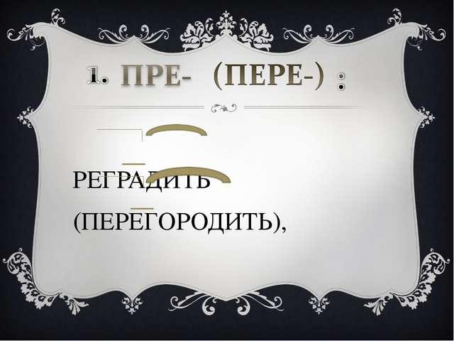 ПРЕГРАДИТЬ (ПЕРЕГОРОДИТЬ),