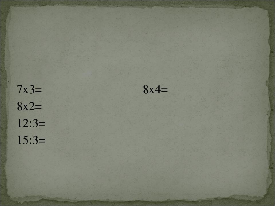 7х3= 8х2= 12:3= 15:3= 8х4=