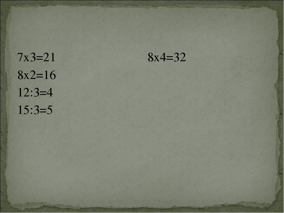 7х3=21 8х2=16 12:3=4 15:3=5 8х4=32