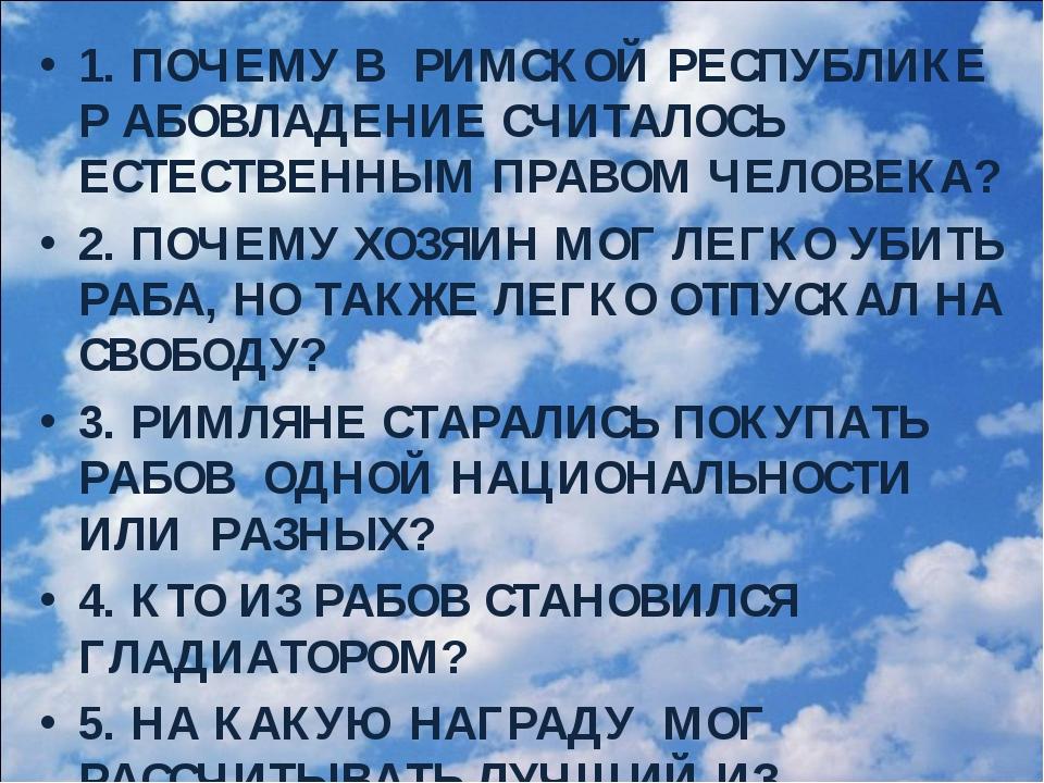 1. ПОЧЕМУ В РИМСКОЙ РЕСПУБЛИКЕ Р АБОВЛАДЕНИЕ СЧИТАЛОСЬ ЕСТЕСТВЕННЫМ ПРАВОМ ЧЕ...