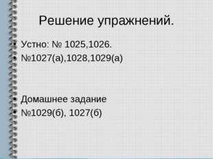 Решение упражнений. Устно: № 1025,1026. №1027(а),1028,1029(а) Домашнее задани