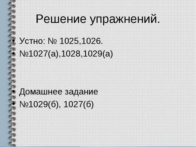 Решение упражнений. Устно: № 1025,1026. №1027(а),1028,1029(а) Домашнее задани...