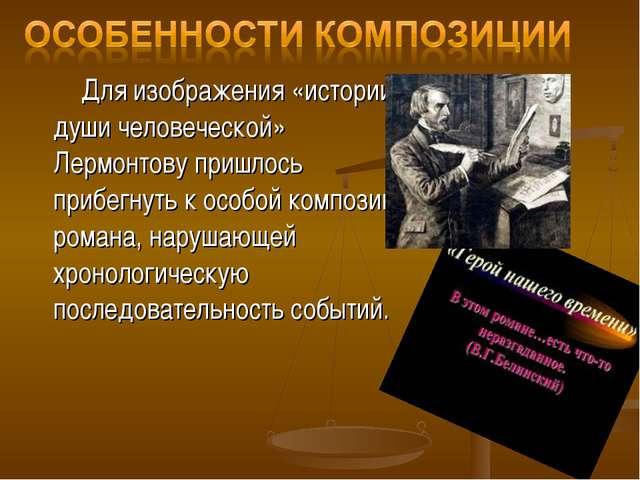 Для изображения «истории души человеческой» Лермонтову пришлось прибегнуть к...