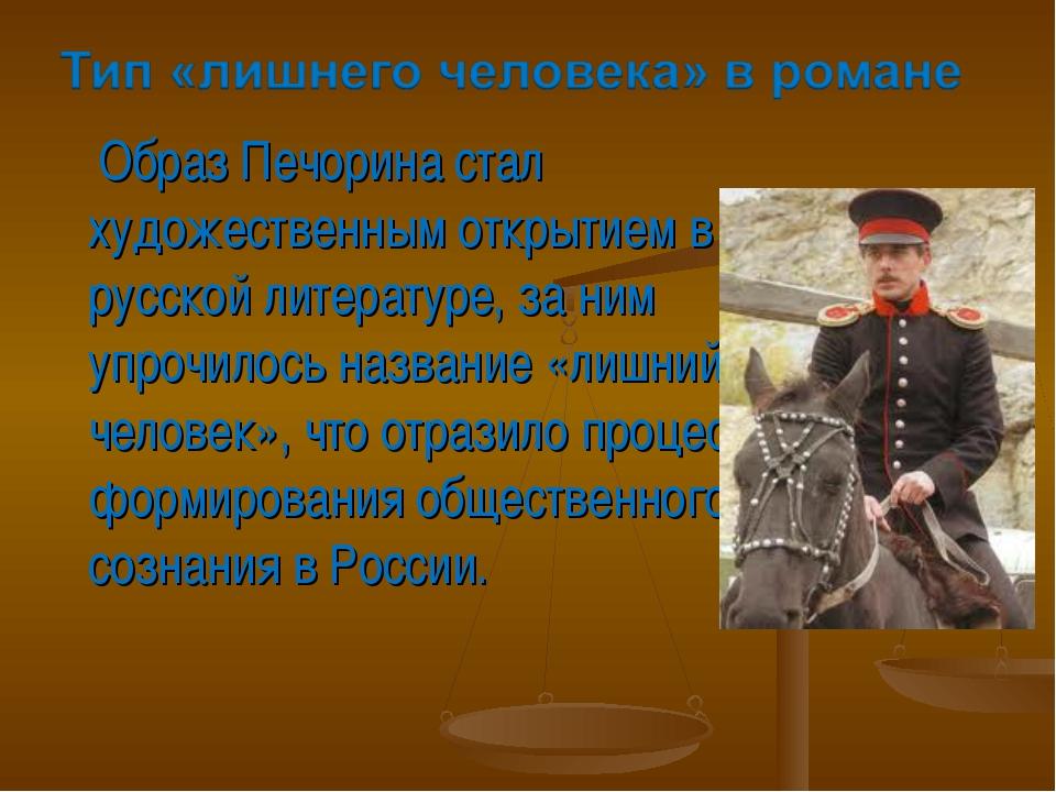 Образ Печорина стал художественным открытием в русской литературе, за ним уп...
