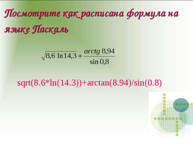 Посмотрите как расписана формула на языке Паскаль sqrt(8.6*ln(14.3))+arctan(8...