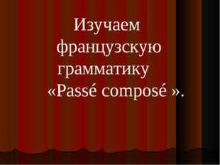 Изучаем французскую грамматику «Passé composé».
