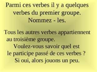 Parmi ces verbes il y a quelques verbes du premier groupe. Nommez - les. Tous