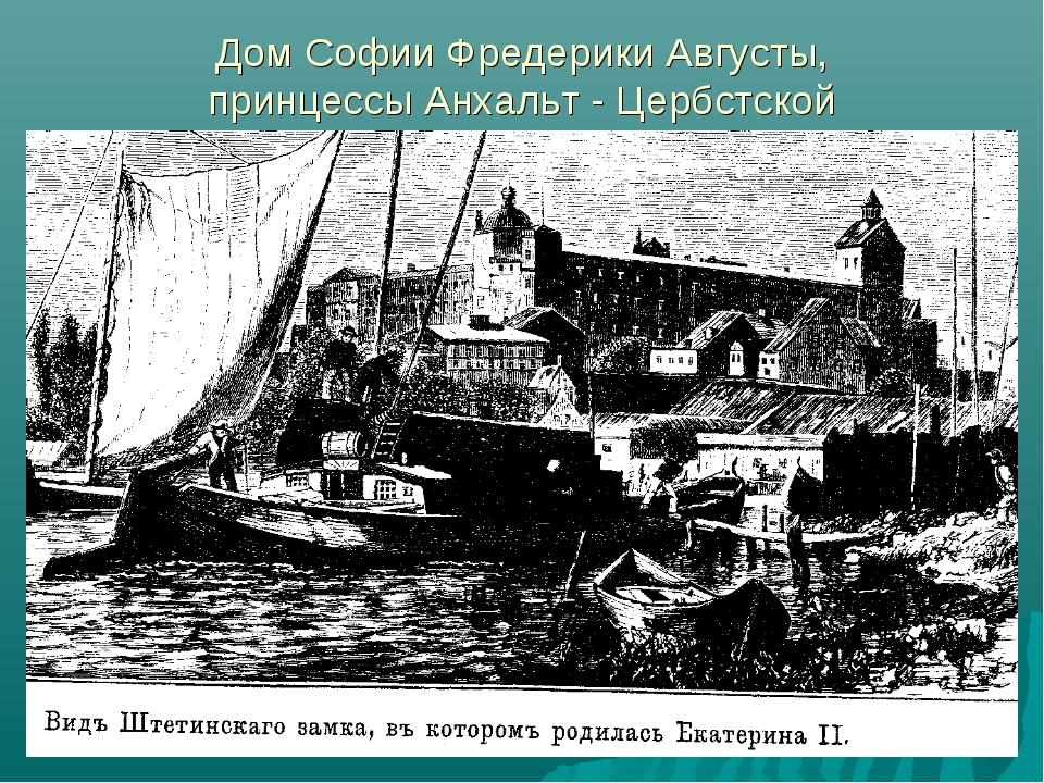 Дом Софии Фредерики Августы, принцессы Анхальт - Цербстской
