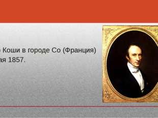 Умер Коши в городе Со (Франция)  Умер Коши в городе Со (Франция)  23 мая 1857.