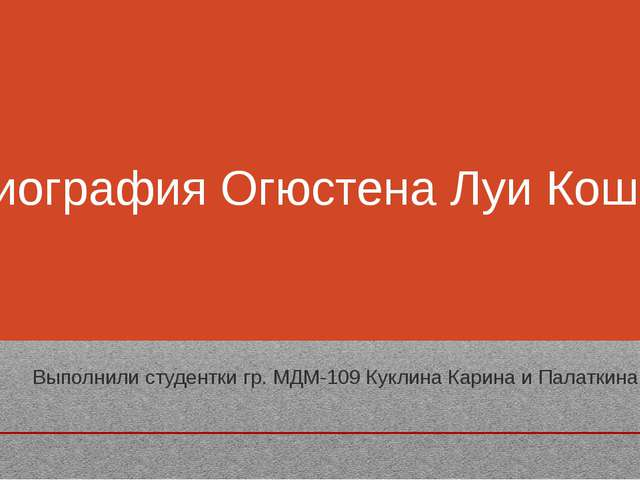 Биография Огюстена Луи Коши Выполнили студентки гр. МДМ-109 Куклина Карина и...
