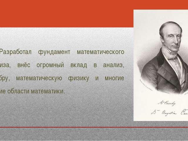 Разработал фундамент математического анализа, внёс огромный вклад в анализ, а...