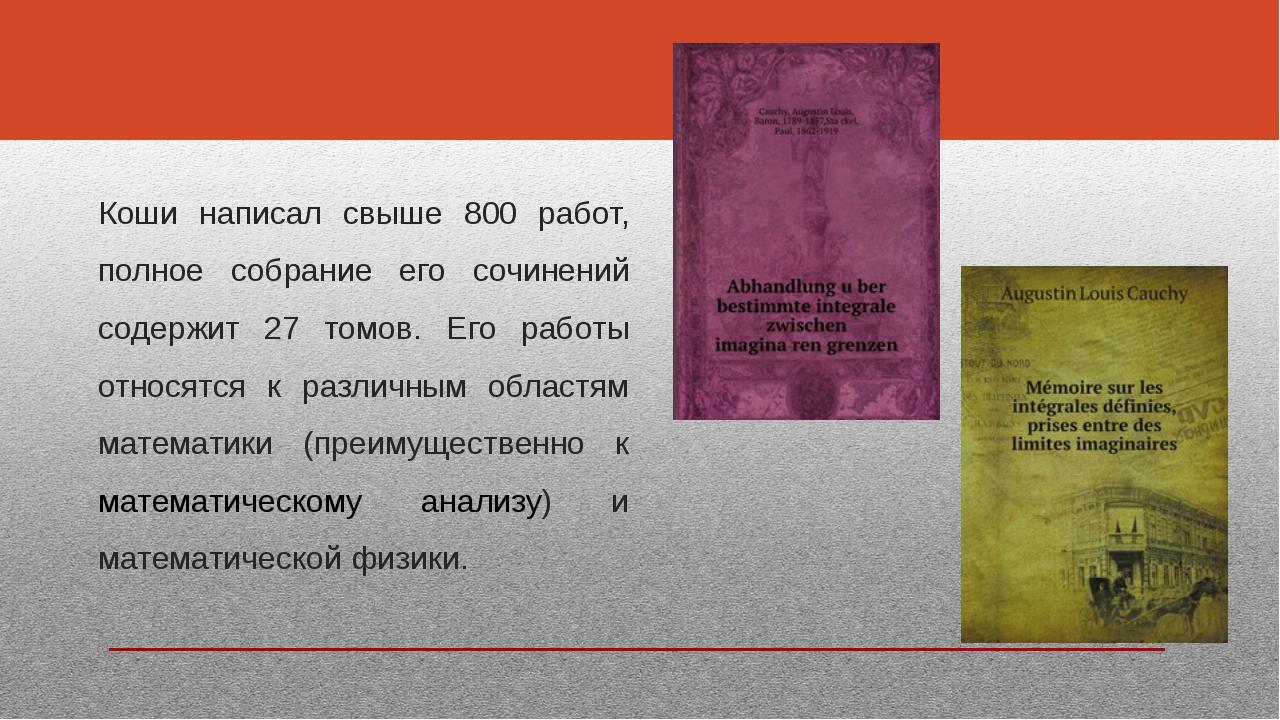 Коши написал свыше 800 работ, полное собрание его сочинений содержит 27 томов...