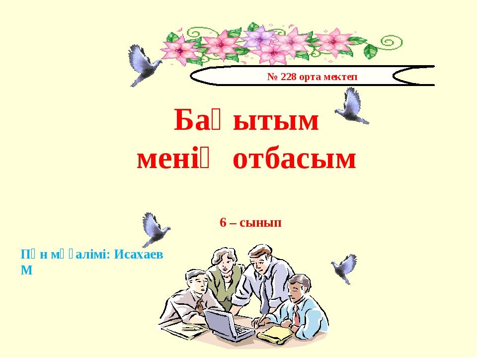 № 228 орта мектеп Бақытым менің отбасым 6 – сынып Пән мұғалімі: Исахаев М