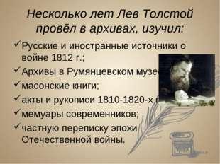 Несколько лет Лев Толстой провёл в архивах, изучил: Русские и иностранные ист