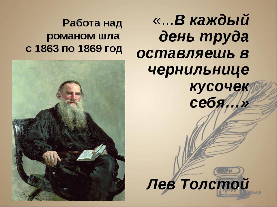 Работа над романом шла с 1863 по 1869 год «...В каждый день труда оставляешь...