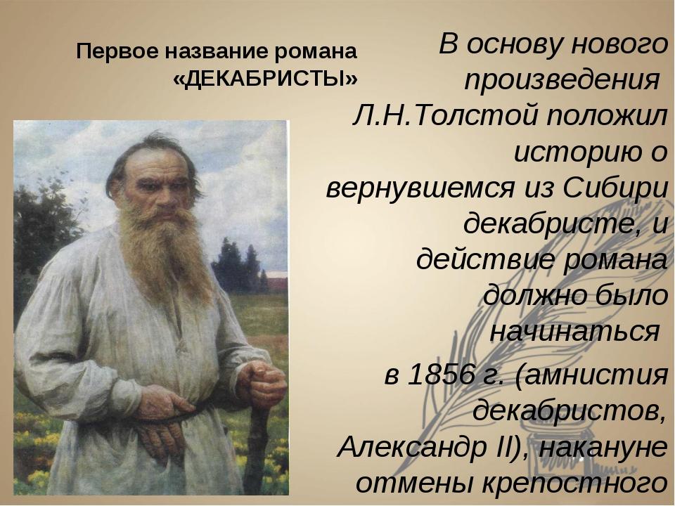 Первое название романа «ДЕКАБРИСТЫ» В основу нового произведения Л.Н.Толстой...