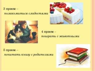 3 прием – полакомиться сладостями  4 прием – поиграть с живот