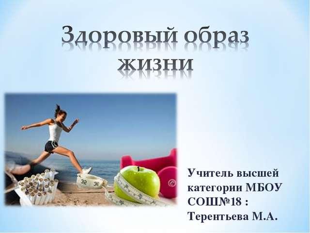 Учитель высшей категории МБОУ СОШ№18 : Терентьева М.А.