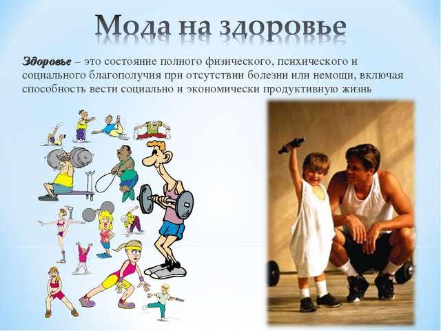 Здоровье – это состояние полного физического, психического и социального благ...