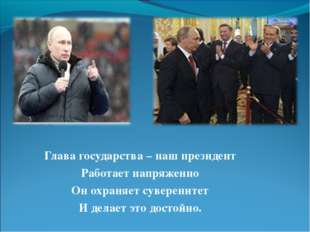 Глава государства – наш президент Работает напряженно Он охраняет суверените