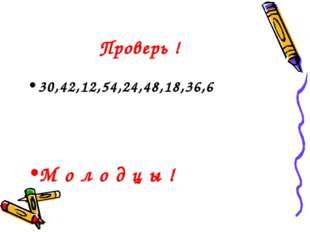 Проверь ! 30,42,12,54,24,48,18,36,6 М о л о д ц ы !