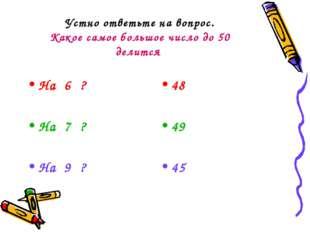 Устно ответьте на вопрос. Какое самое большое число до 50 делится На 6 ? На 7
