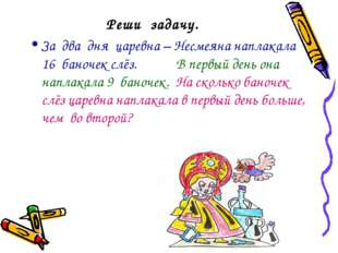 Реши задачу. За два дня царевна – Несмеяна наплакала 16 баночек слёз. В первы