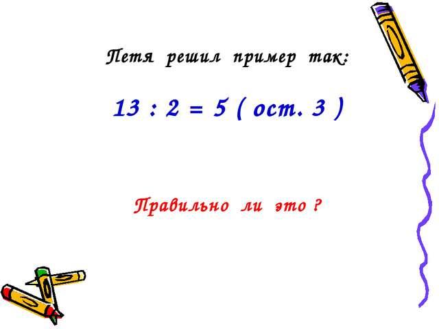 Петя решил пример так: 13 : 2 = 5 ( ост. 3 ) Правильно ли это ?