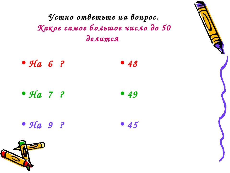 Устно ответьте на вопрос. Какое самое большое число до 50 делится На 6 ? На 7...