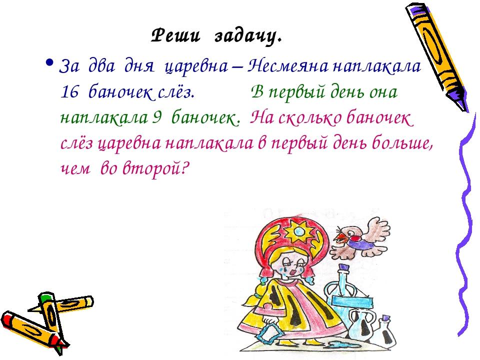 Реши задачу. За два дня царевна – Несмеяна наплакала 16 баночек слёз. В первы...