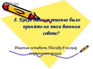 8. Какое важное решение было принято на этом военном совете? Решение оставить