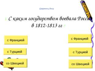 Супертест у доски 1. С каким государством воевала Россия в 1812-1813 гг ? с Ф