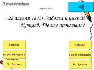 Супертест у доски 8. 28 апреля 1813г. Заболел и умер М.И. Кутузов. Где это пр