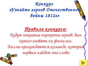 Конкурс «Узнайте героев Отечественной войны 1812г» Правила конкурса: Будут по