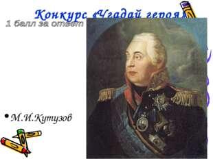 Конкурс «Угадай героя» М.И.Кутузов