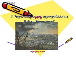 3. Через какую реку переправлялись войска Наполеона? Через реку Неман