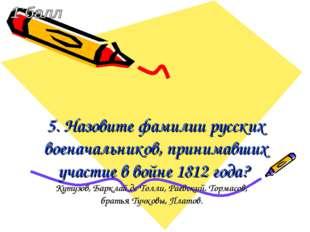 5. Назовите фамилии русских военачальников, принимавших участие в войне 1812