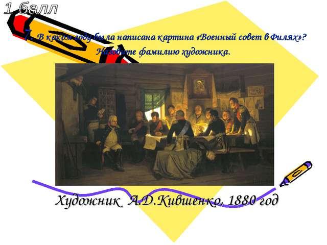 7. В каком году была написана картина «Военный совет в Филях»? Назовите фамил...