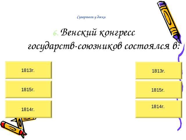 Супертест у доски 6. Венский конгресс государств-союзников состоялся в: 1814г...