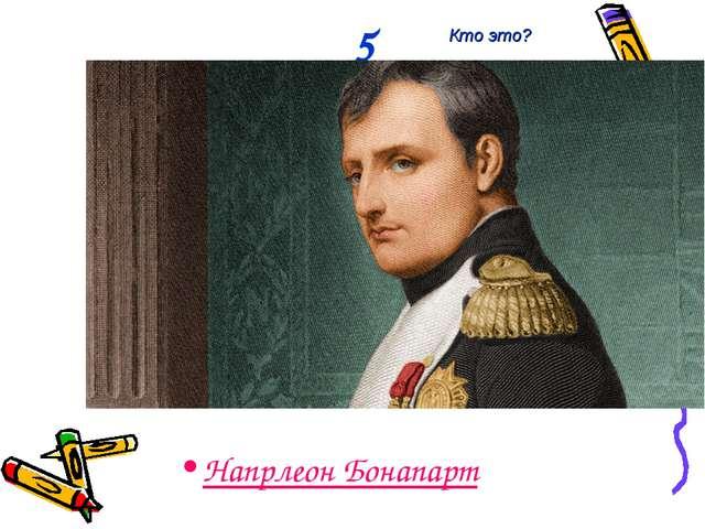 5 Напрлеон Бонапарт Кто это?